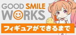 GOOD SMILE WORKS フギュアができるまで